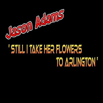 Still I Take Her Flowers to Arlington