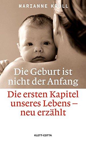 Die Geburt ist nicht der Anfang: Die ersten Kapitel unseres Lebens - neu erzählt