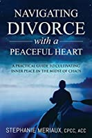 Navigating Divorce with a Peaceful Heart: A Practical Guide to Cultivating Inner Peace in the Midst of Chaos