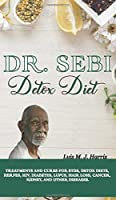 Dr. Sebi Detox Diet: Treatments and Cures for STDs, Detox Diets, Herpes, HIV, Diabetes, Lupus, Hair Loss, Cancer, Kidney, and Other Diseases.