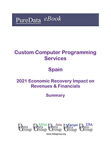 Custom Computer Programming Services Spain Summary: 2021 Economic Recovery Impact on Revenues & Financials (English Edition)
