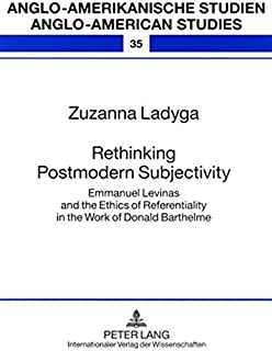 Rethinking Postmodern Subjectivity: Emmanuel Levinas and the Ethics of Referentiality in the Work of Donald Barthelme (Anglo-amerikanische Studien / Anglo-American Studies)
