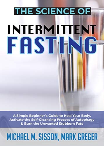 The Science of Intermittent Fasting: A Simple Beginner's Guide to Heal Your Body, Activate the Self-Cleansing Process of Autophagy & Burn the Unwanted Stubborn Fats