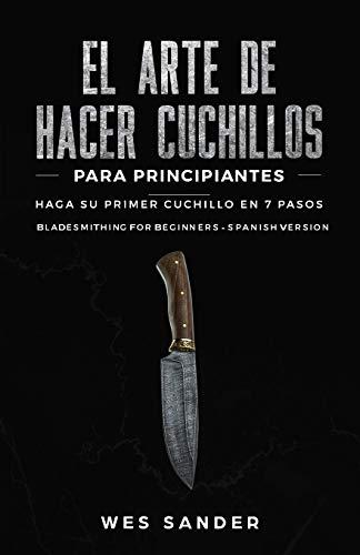 El arte de hacer cuchillos (Bladesmithing) para principiantes: Haga su primer cuchillo en 7 pasos [Bladesmithing for Beginners - Spanish Version]