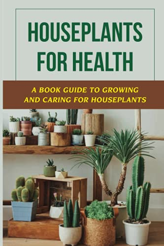 Houseplants For Health: A Book Guide To Growing And Caring For Houseplants: Growing Houseplants For...