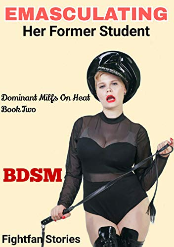 Emasculating Her Former Student : (Female domination, Age-gap, humiliation, obedience training, erotic servitude, etc) (Dominant Milfs On Heat) (English Edition)