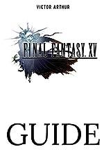 Final Fantasy XV Guide - Walkthrough, Side Quests, Bounty Hunts, Food Recipes, Cheats, Secrets and More de Victor Arthur