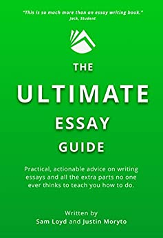 The Ultimate Essay Guide: Practical, actionable advice on writing essays and all the extra parts no one ever thinks to teach you how to do by [Sam Loyd, Justin Moryto, Lynn Hamilton]