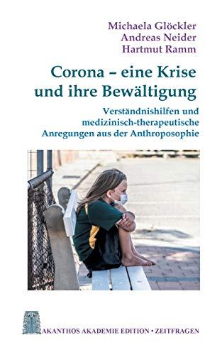Corona - eine Krise und ihre Bewältigung: Verständnishilfen und medizinisch-therapeutische Anregungen aus der Anthroposophie (Akanthos Akademie Edition Zeitfragen)