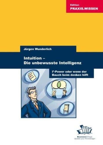 Wunderlich. Jürgen, Intuition - Die unbewusste Intelligenz. I3-Power oder wenn der Bauch beim Denken hilft.