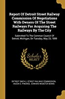 Report of Detroit Street Railway Commission of Negotiations with Owners of the Street Railways for Acquiring the Railways by the City: Submitted to the Common Council of Detroit, Michigan, on Tuesday, May 23, 1899