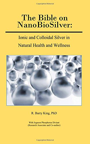 The Bible on NanoBioSilver: Ionic and Colloidal Silver in Natural Health and Wellness