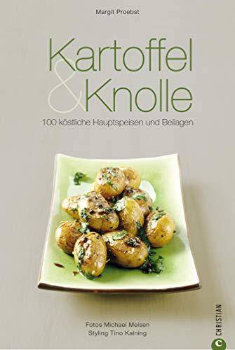 Kartoffel & Knolle - Ein Kochbuch: 100 Rezepte von für köstliche Hauptspeisen und Beilagen von Aprikosen-Knödel bis Zitronen-Minze-Kartoffeln und darauf ... wir Ihnen viele weitere Knollen wie...