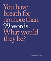 99 Words: You Have Breath for No More Than 99 Words. What Would They Be?