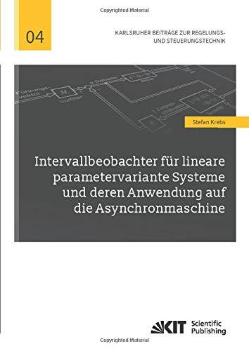 Intervallbeobachter für lineare parametervariante Systeme und deren Anwendung auf die Asynchronmaschine (Karlsruher Beiträge zur Regelungs- und Steuerungstechnik)