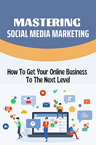 Mastering Social Media Marketing: How To Get Your Online Business To The Next Level: Stand Out From Your Competition (English Edition)