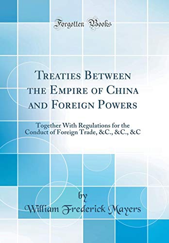 Treaties Between the Empire of China and Foreign Powers: Together With Regulations for the Conduct of Foreign Trade, &C., &C., &C (Classic Reprint)