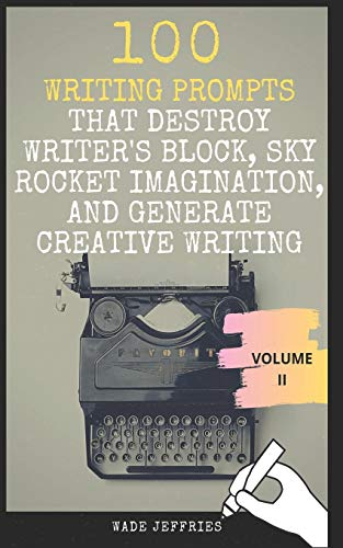 100 Writing Prompts that Destroy Writer's Block, Sky Rocket Imagination, and Generate Creative Writing: Ideas, Topics, and Exercises at Your Fingertips (Writer's Toolkit)
