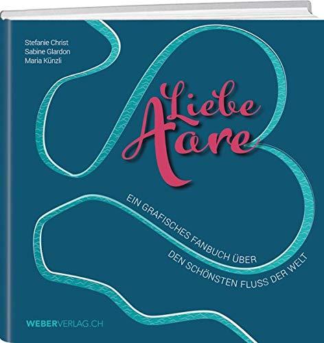 Liebe Aare: Ein grafisches Fanbuch über den schönsten Fluss der Welt