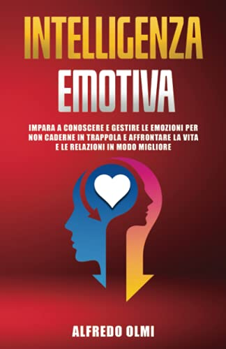 Intelligenza Emotiva: Impara a Conoscere e Gestire le Emozioni per non Caderne in Trappola e Affrontare la Vita e le Relazioni in Modo Migliore