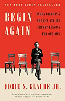 Begin Again: James Baldwin's America and Its Urgent Lessons eBook