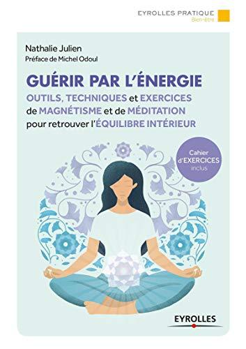 Guérir par l'énergie: Outils, techniques et exercices de magnétisme et de méditation pour retrouver l'équilibre intérieur