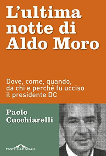 L'ultima notte di Aldo Moro: Dove, come, quando, da chi e perché fu ucciso il presidente DC (Italian Edition)