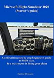 Microsoft Flight Simulator 2020 (Starter's guide): A well written step by step beginner's guide to MSFS 2020. Be a master pro in flying your plane