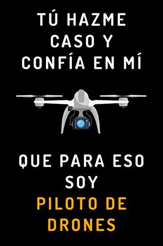 Tú Hazme Caso Y Confía En Mí Que Para Eso Soy Piloto De Drones: Cuaderno De Notas Ideal Para Amantes De Los Drones - 120 Páginas