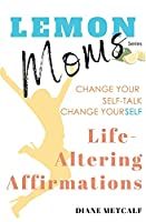 Lemon Moms Life-Altering Affirmations: Change your self-talk, change yourSELF