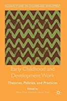 Early Childhood and Development Work: Theories, Policies, and Practices (Palgrave Studies on Children and Development)