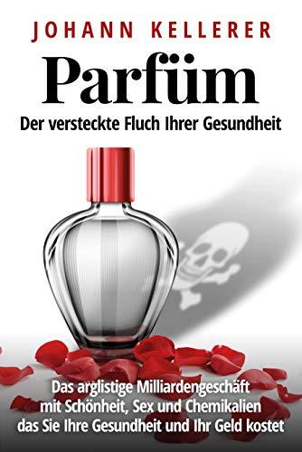 Parfüm, der versteckte Fluch Ihrer Gesundheit: Das arglistige Milliardengeschäft mit Schönheit, Sex und Chemikalien, das Sie Ihre Gesundheit und Ihr Geld kostet