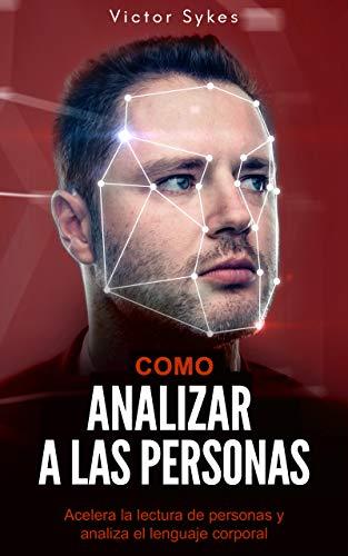 Cómo Analizar a las Personas: Acelera la lectura de personas y analiza el lenguaje corporal (Libro en Español)