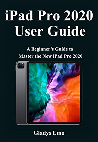 iPad Pro 2020 User Guide: A Beginner's Guide to Master the new iPad Pro 2020 (English Edition)