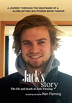 Jack's story: A journey through the nightmare of a glioblastoma multiforme brain tumour by [Ken Fleming]