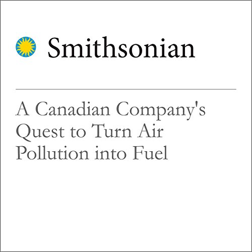A Canadian Company's Quest to Turn Air Pollution into Fuel cover art