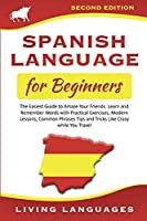 Spanish Language for Beginners: The Easiest Guide to Amaze Your Friends. Learn and Remember Words With Practical Exercises, Modern Lessons, Common Phrases, Tips and Tricks While You Travel