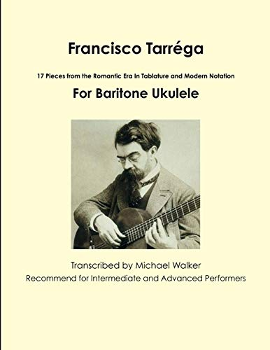 Francisco Tarréga: 17 Pieces from the Romantic Era In Tablature and Modern Notation For Baritone Ukulele: 18 Pieces from the Romantic Era In Tablature ... Notation Second Edition For Baritone Ukulele