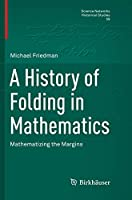 A History of Folding in Mathematics: Mathematizing the Margins (Science Networks. Historical Studies)