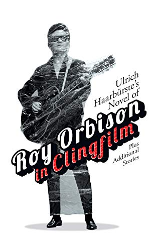 Ulrich Haarbürste's Novel of Roy Orbison in Clingfilm: Plus additional stories (English Edition)