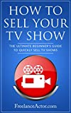How to Sell Your TV Show: The Ultimate Beginner's Guide to Quickly Sell TV Shows (English Edition)