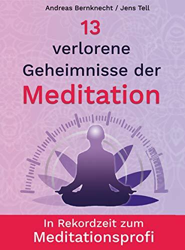 13 verlorene Geheimnisse der Meditation: In Rekordzeit zum Meditationsprofi
