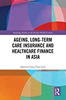 Ageing, Long-term Care Insurance and Healthcare Finance in Asia (Routledge Studies in the Modern World Economy)