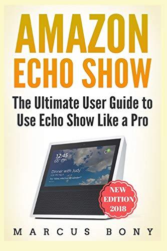 Amazon Echo Show: The Ultimate User Guide to Use Echo Show Like a Pro: 1 (Amazon Echo, Amazon Alexa, Echo Show, Alexa 2018, Echo Show)