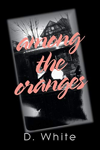 Among the Oranges: I'll Meet You North of August Among the Oranges Under the Cyclops Moon in a Garden of Zero Roses