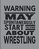Warning May Spontaneously Start Talking About Wrestling: Journal For Wrestlers - Best Funny Gift For Coach, Trainer, Student - Woman Girl Man Guy - Gray Cover 8'x10' Notebook