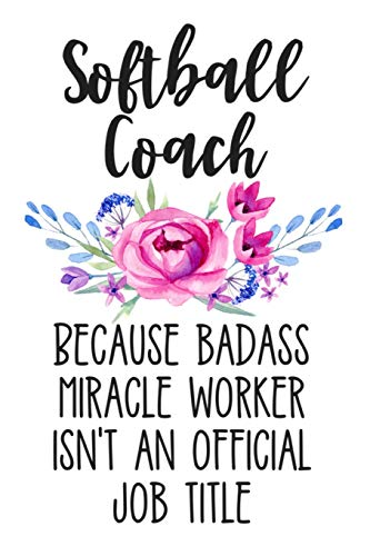 Softball Coach Because Badass Miracle Worker Isn't an Official Job Title: White Floral Lined Journal Notebook for Softball Coaches, Softball Team Manager, Director, Sports and Athletics