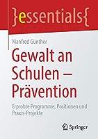 Gewalt an Schulen - Praevention: Erprobte Programme, Positionen und Praxis-Projekte (essentials)