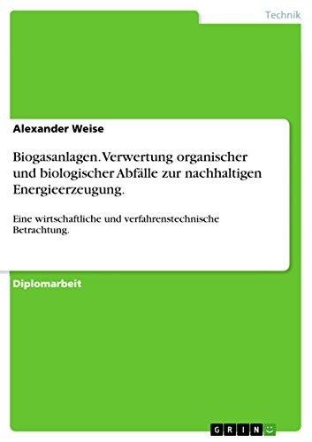 Biogasanlagen. Verwertung organischer und biologischer Abfälle zur nachhaltigen Energieerzeugung.: Eine wirtschaftliche und verfahrenstechnische Betrachtung.