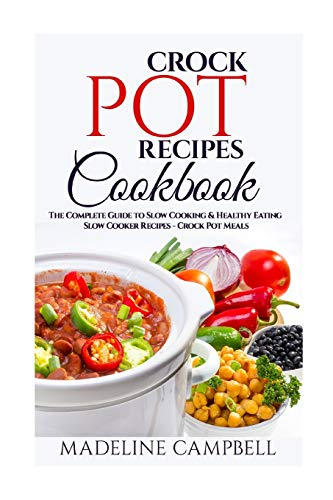 Crock Pot Recipes Cookbook: The Complete Guide to Slow Cooking & Healthy Eating – Slow Cooker Recipes – Crock Pot Meals